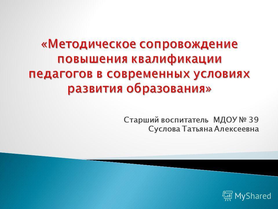 Старший воспитатель МДОУ 39 Суслова Татьяна Алексеевна