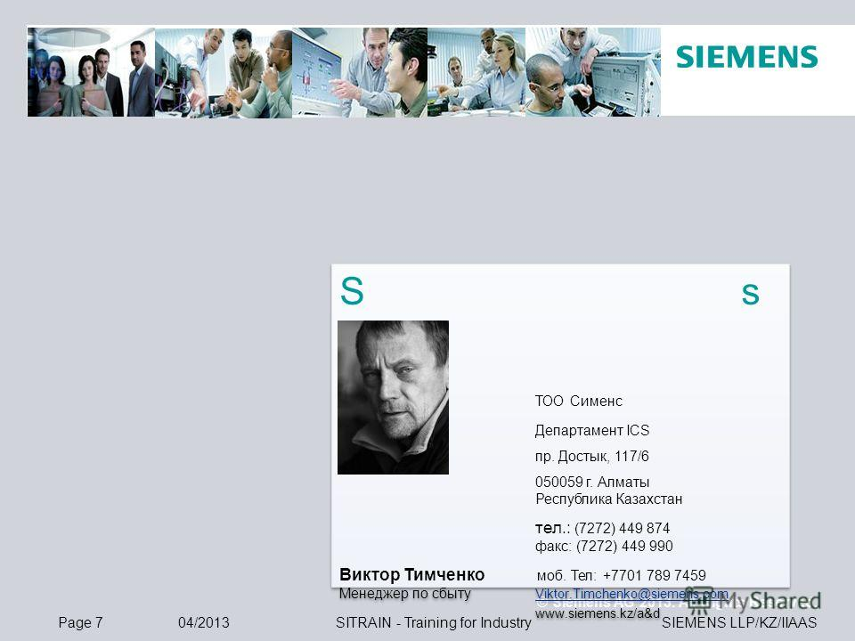 © Siemens AG 2013. All Rights Reserved. SIEMENS LLP/KZ/IIAASPage 704/2013SITRAIN - Training for Industry S s ТОО Сименс Департамент ICS пр. Достык, 117/6 050059 г. Алматы Республика Казахстан тел.: (7272) 449 874 факс: (7272) 449 990 Виктор Тимченко