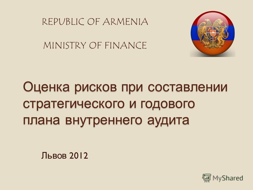 Оценка рисков при составлении стратегического и годового плана внутреннего аудита Львов 2012 REPUBLIC OF ARMENIA MINISTRY OF FINANCE