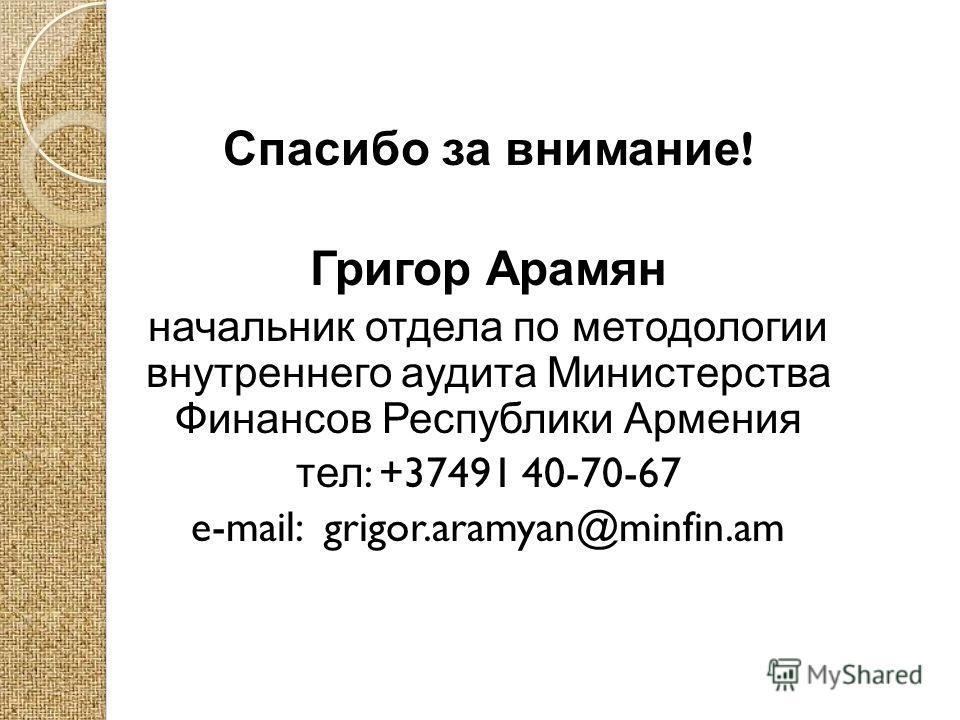 Спасибо за внимание ! Григор Арамян начальник отдела по методологии внутреннего аудита Министерства Финансов Республики Армения тел : +37491 40-70-67 e-mail: grigor.aramyan@minfin.am