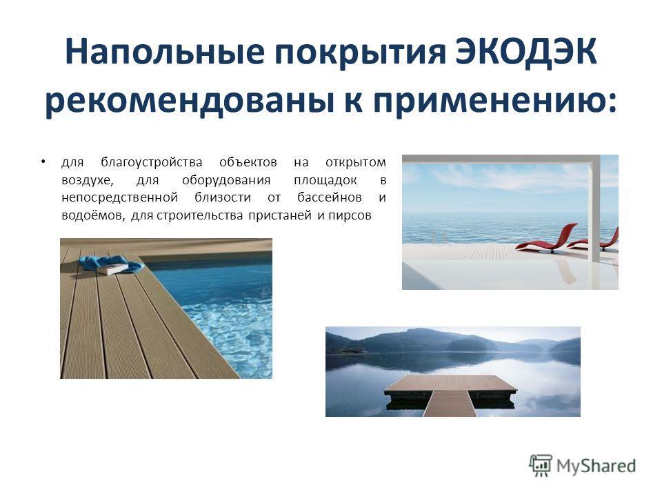 Напольные покрытия ЭКОДЭК рекомендованы к применению: для благоустройства объектов на открытом воздухе, для оборудования площадок в непосредственной близости от бассейнов и водоёмов, для строительства пристаней и пирсов