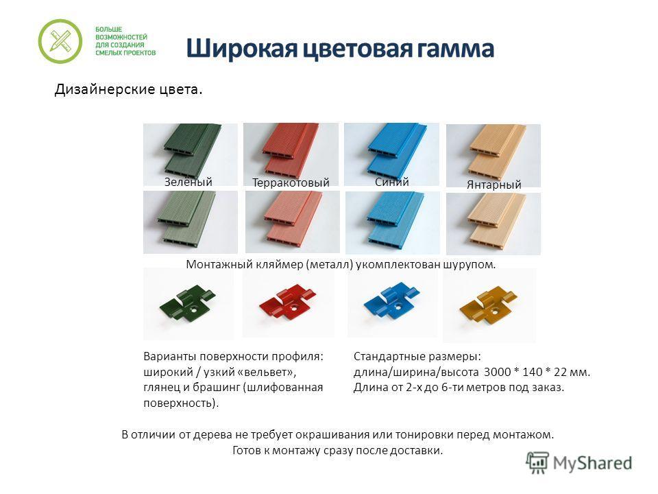 Дизайнерские цвета. Варианты поверхности профиля: широкий / узкий «вельвет», глянец и брашинг (шлифованная поверхность). Стандартные размеры: длина/ширина/высота 3000 * 140 * 22 мм. Длина от 2-х до 6-ти метров под заказ. Зелёный Терракотовый Синий Ян