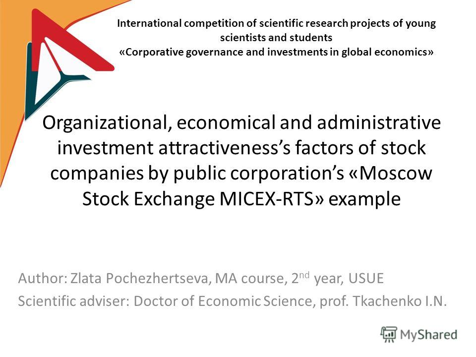 Organizational, economical and administrative investment attractivenesss factors of stock companies by public corporations «Moscow Stock Exchange MICEX-RTS» example Аuthor: Zlata Pоchеzhеrtsеvа, MA course, 2 nd year, USUE Scientific adviser: Doctor o