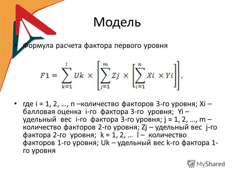 Модель Формула расчета фактора первого уровня где i = 1, 2, …, n –количество факторов 3-го уровня; Хi – балловая оценка i-го фактора 3-го уровня; Yi – удельный вес i-го фактора 3-го уровня; j = 1, 2, …, m – количество факторов 2-го уровня; Zj – удель