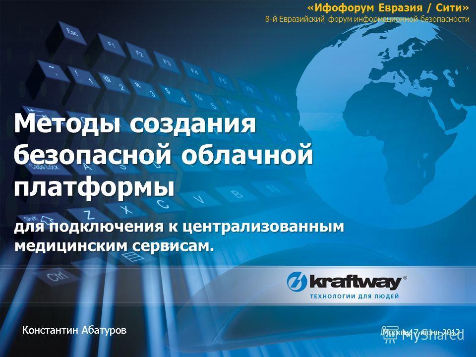 Методы создания безопасной облачной платформы Константин Абатуров Москва, 7 июня 2012 «Ифофорум Евразия / Сити» 8-й Евразийский форум информационной безопасности для подключения к централизованным медицинским сервисам.