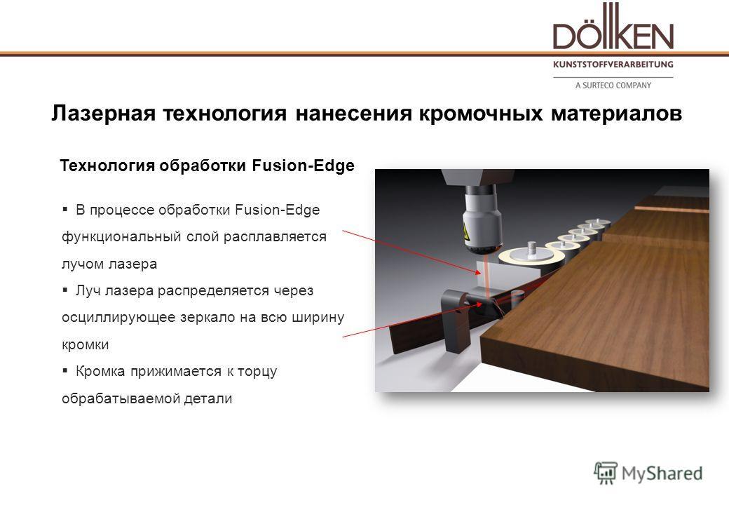 Технология обработки Fusion-Edge В процессе обработки Fusion-Edge функциональный слой расплавляется лучом лазера Луч лазера распределяется через осциллирующее зеркало на всю ширину кромки Кромка прижимается к торцу обрабатываемой детали Лазерная техн