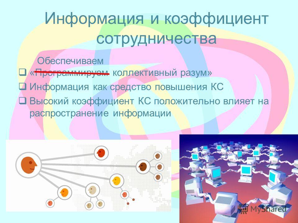 Информация и коэффициент сотрудничества «Программируем коллективный разум» Информация как средство повышения КС Высокий коэффициент КС положительно влияет на распространение информации Обеспечиваем