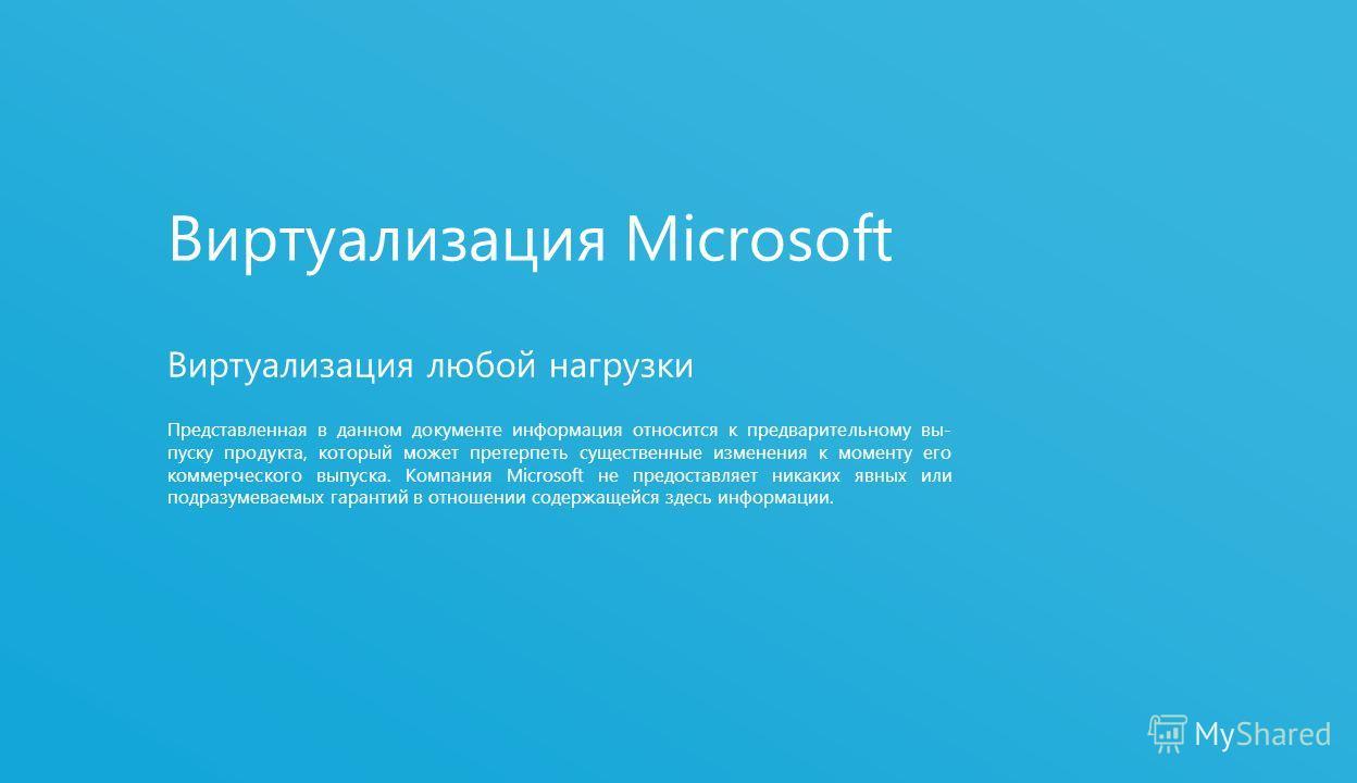 1 Виртуализация Microsoft Виртуализация любой нагрузки Представленная в данном документе информация относится к предварительному вы- пуску продукта, который может претерпеть существенные изменения к моменту его коммерческого выпуска. Компания Microso
