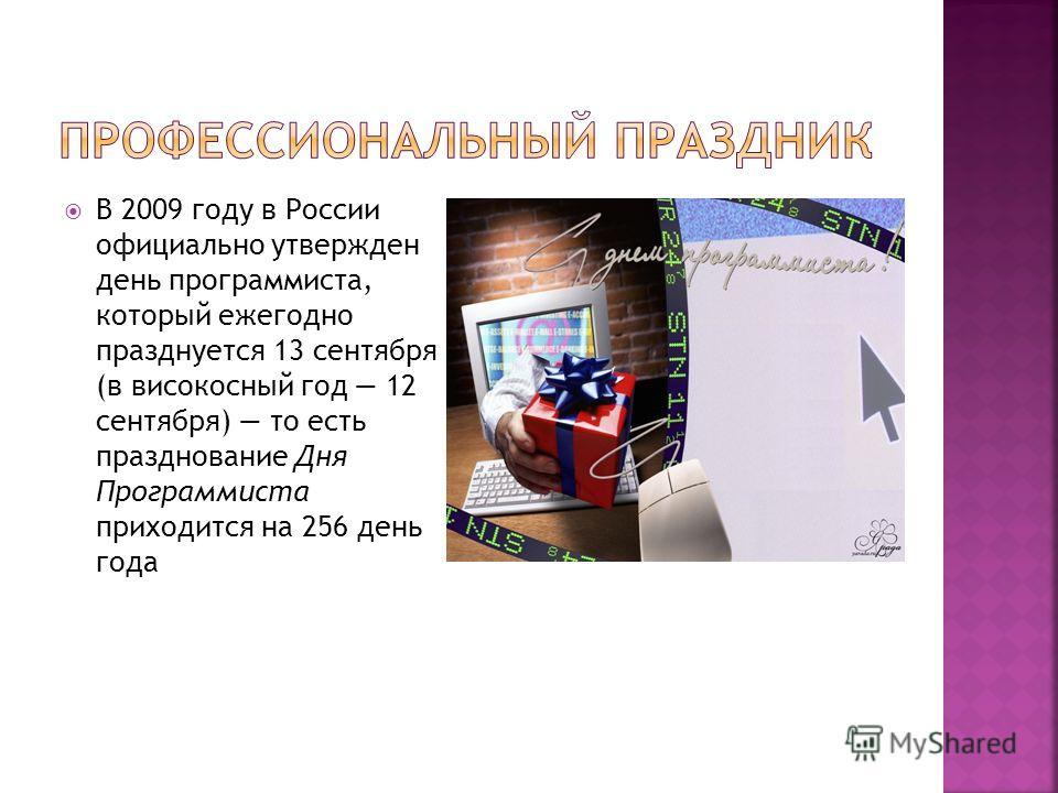 В 2009 году в России официально утвержден день программиста, который ежегодно празднуется 13 сентября (в високосный год 12 сентября) то есть празднование Дня Программиста приходится на 256 день года