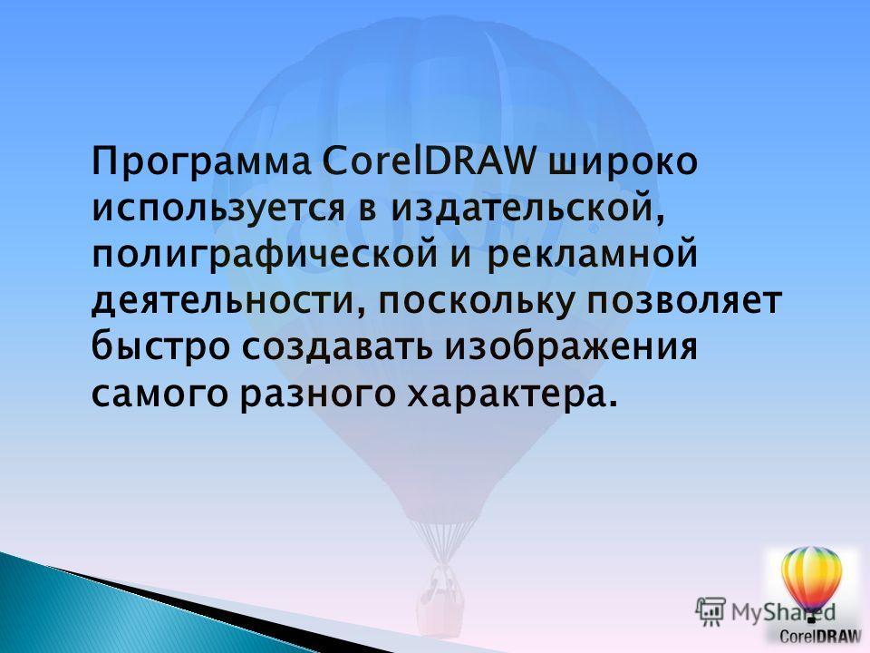 Программа CorelDRAW широко используется в издательской, полиграфической и рекламной деятельности, поскольку позволяет быстро создавать изображения самого разного характера.