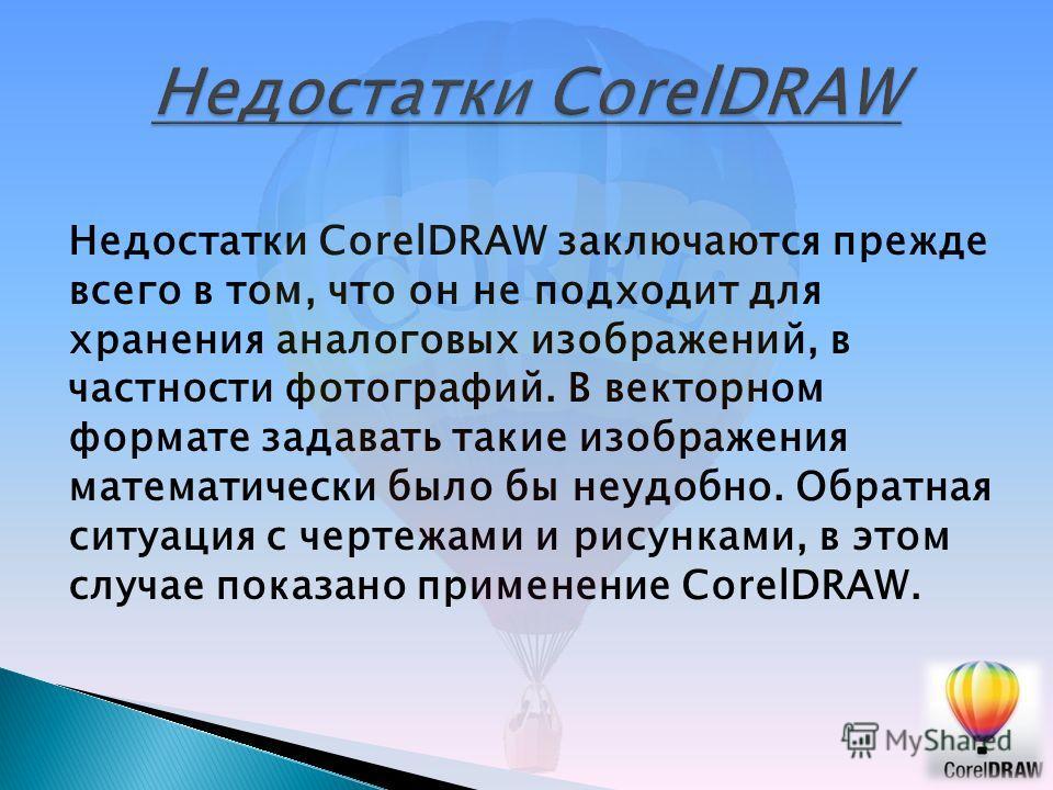 Недостатки CorelDRAW заключаются прежде всего в том, что он не подходит для хранения аналоговых изображений, в частности фотографий. В векторном формате задавать такие изображения математически было бы неудобно. Обратная ситуация с чертежами и рисунк