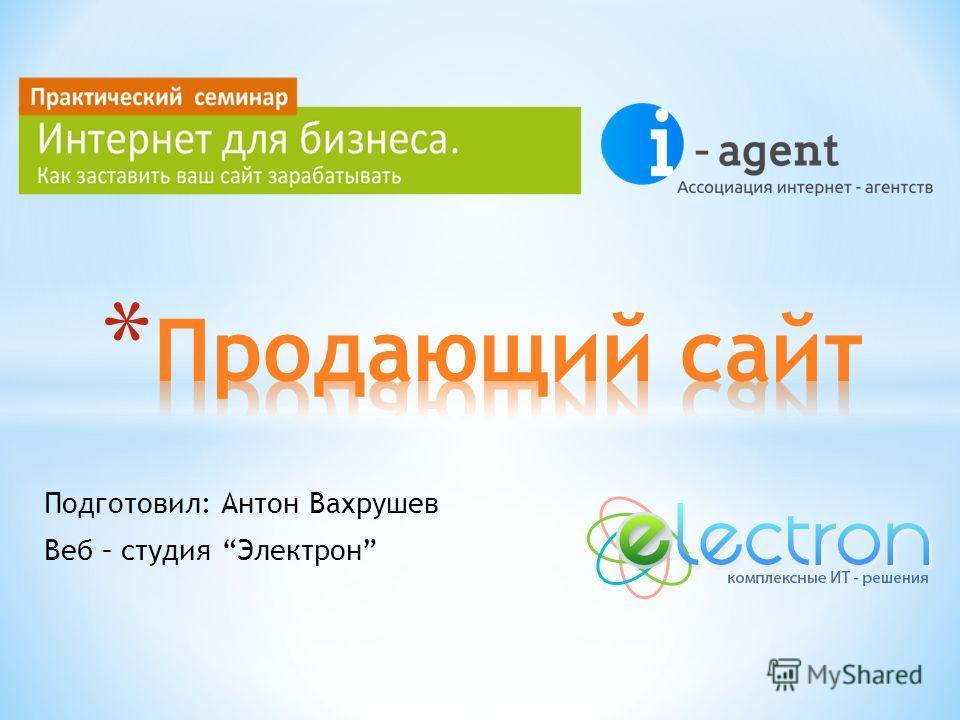 Подготовил: Антон Вахрушев Веб – студия Электрон