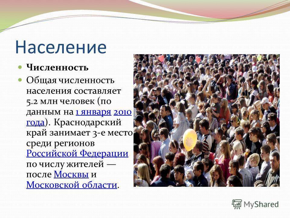 Население Численность Общая численность населения составляет 5.2 млн человек (по данным на 1 января 2010 года). Краснодарский край занимает 3-е место среди регионов Российской Федерации по числу жителей после Москвы и Московской области.1 января2010