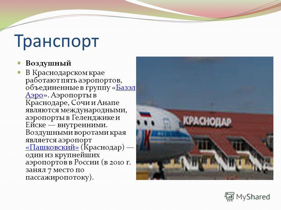 Транспорт Воздушный В Краснодарском крае работают пять аэропортов, объединенные в группу «Базэл Аэро». Аэропорты в Краснодаре, Сочи и Анапе являются международными, аэропорты в Геленджике и Ейске внутренними. Воздушными воротами края является аэропор