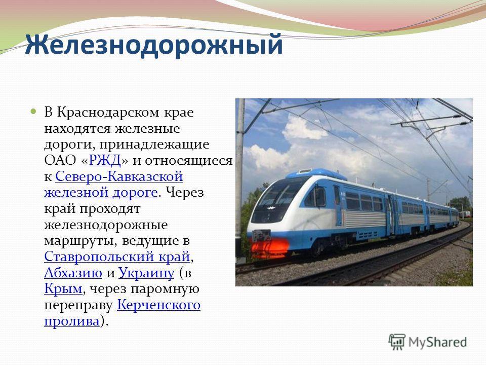 Железнодорожный В Краснодарском крае находятся железные дороги, принадлежащие ОАО «РЖД» и относящиеся к Северо-Кавказской железной дороге. Через край проходят железнодорожные маршруты, ведущие в Ставропольский край, Абхазию и Украину (в Крым, через п