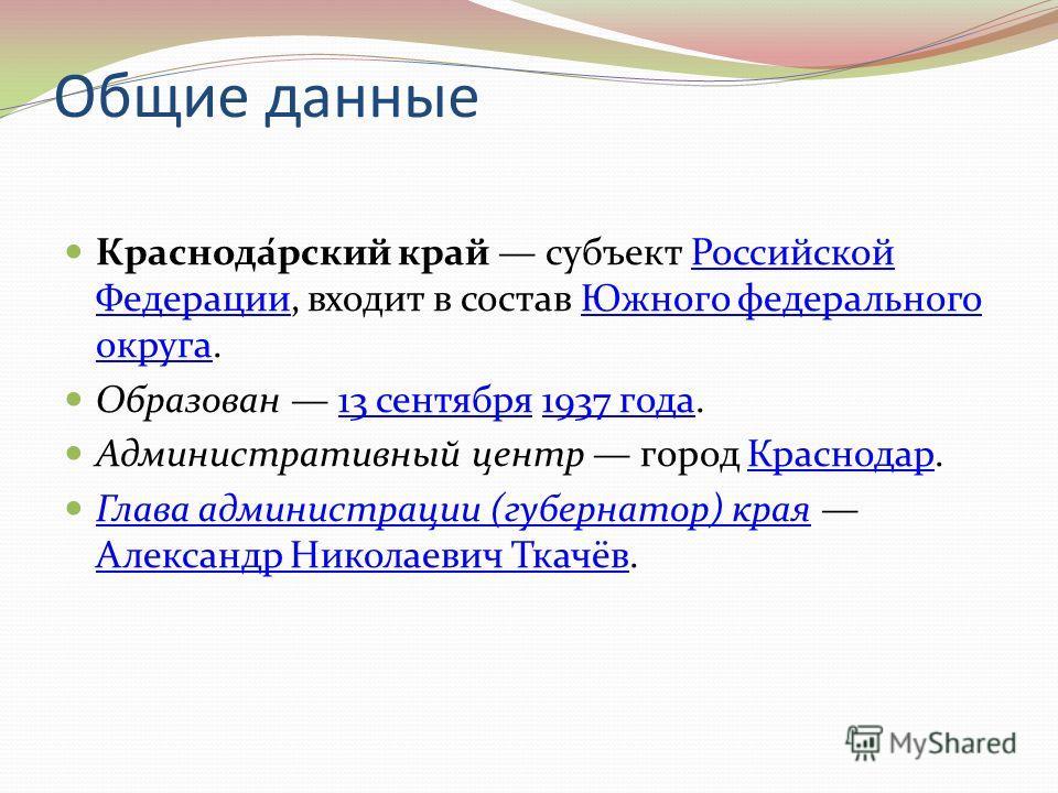 Общие данные Краснода́рский край субъект Российской Федерации, входит в состав Южного федерального округа.Российской ФедерацииЮжного федерального округа Образован 13 сентября 1937 года.13 сентября1937 года Административный центр город Краснодар.Красн