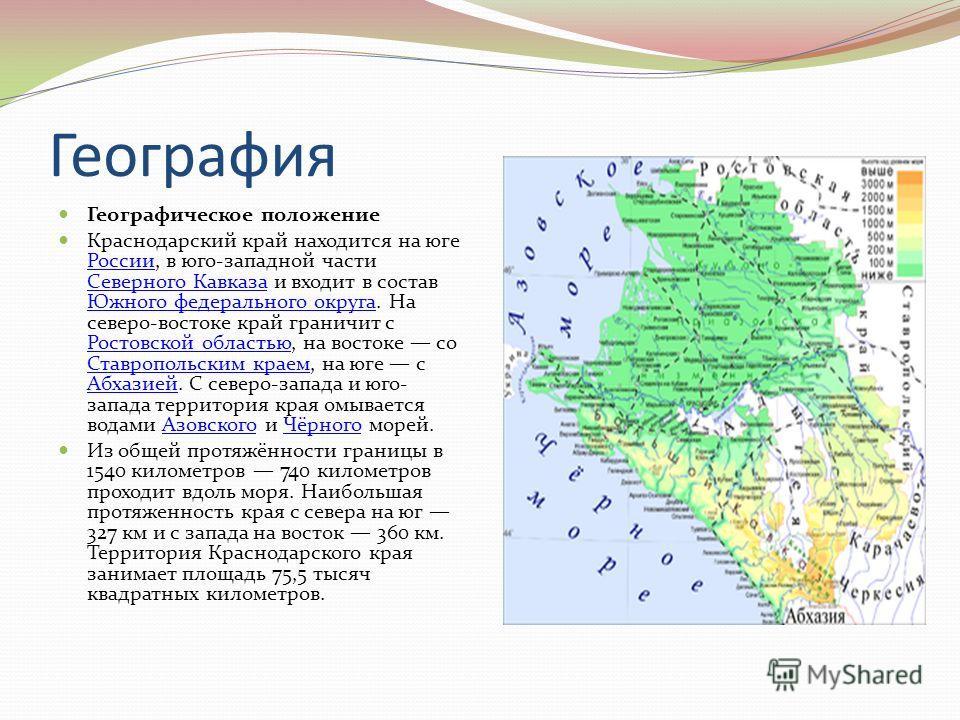География Географическое положение Краснодарский край находится на юге России, в юго-западной части Северного Кавказа и входит в состав Южного федерального округа. На северо-востоке край граничит с Ростовской областью, на востоке со Ставропольским кр
