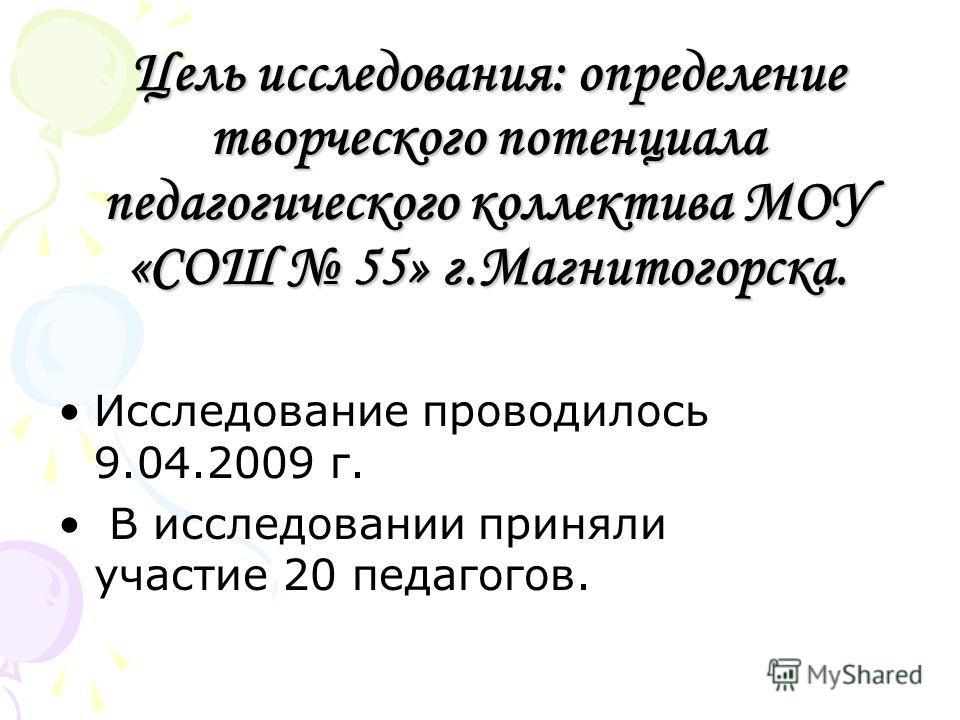 Цель исследования: определение творческого потенциала педагогического коллектива МОУ «СОШ 55» г.Магнитогорска. Исследование проводилось 9.04.2009 г. В исследовании приняли участие 20 педагогов.