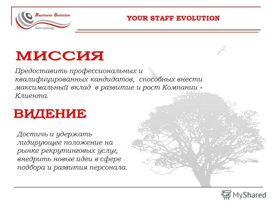 YOUR STAFF EVOLUTION Предоставить профессиональных и квалифицированных кандидатов, способных внести максимальный вклад в развитие и рост Компании - Клиента. Достичь и удержать лидирующее положение на рынке рекрутинговых услуг, внедрить новые идеи в с