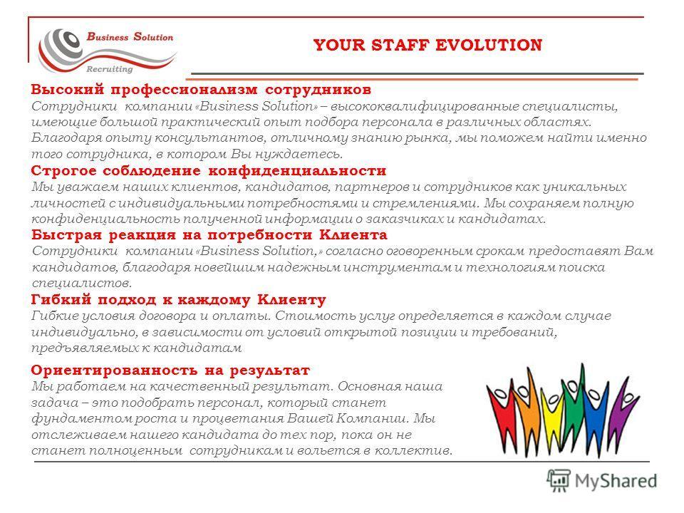 YOUR STAFF EVOLUTION Высокий профессионализм сотрудников Сотрудники компании «Business Solution» – высококвалифицированные специалисты, имеющие большой практический опыт подбора персонала в различных областях. Благодаря опыту консультантов, отличному