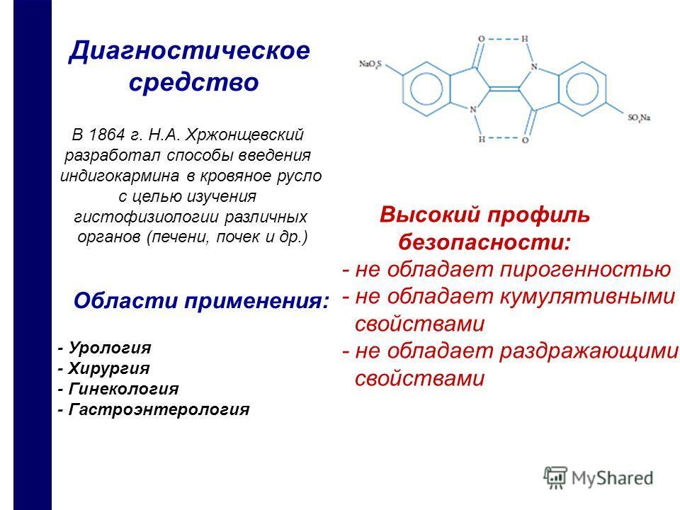 Диагностическое средство В 1864 г. Н.А. Хржонщевский разработал способы введения индигокармина в кровяное русло с целью изучения гистофизиологии различных органов (печени, почек и др.) Высокий профиль безопасности: - не обладает пирогенностью - не об