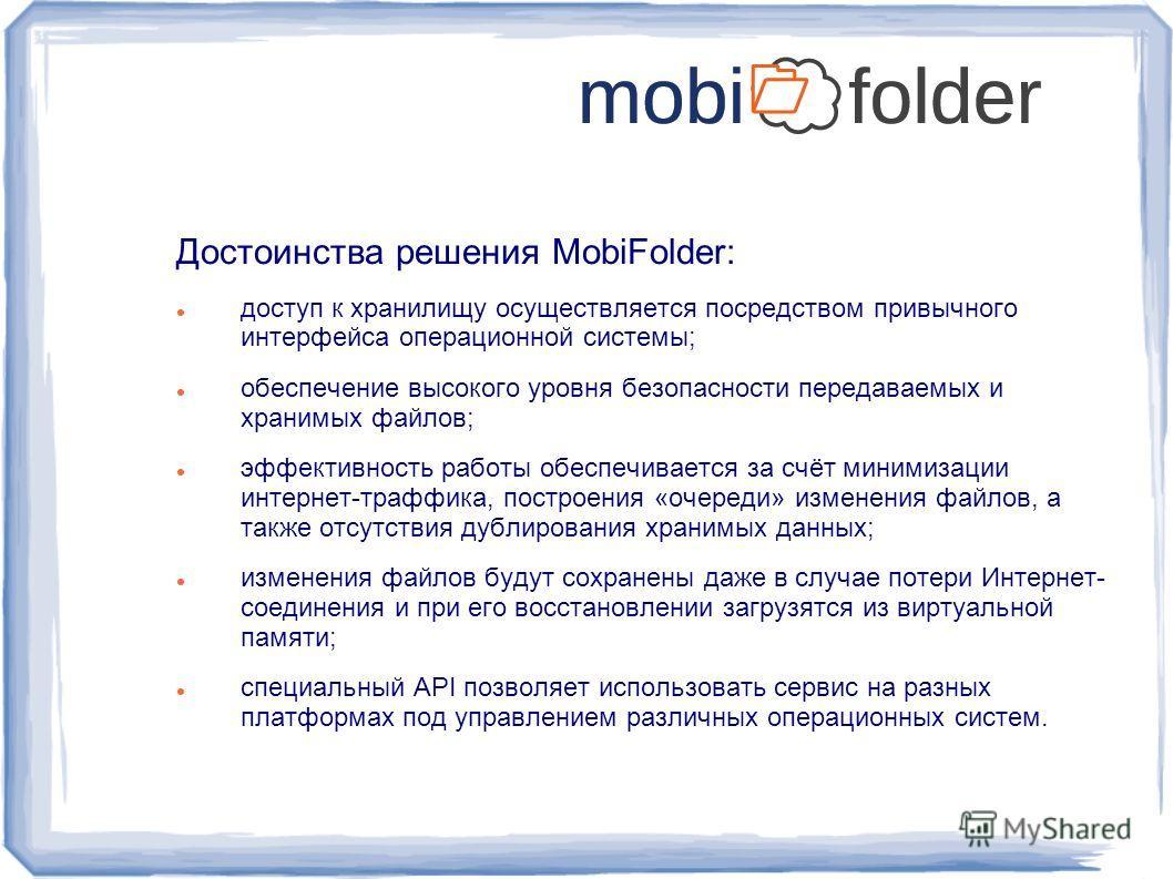 Достоинства решения MobiFolder: доступ к хранилищу осуществляется посредством привычного интерфейса операционной системы; обеспечение высокого уровня безопасности передаваемых и хранимых файлов; эффективность работы обеспечивается за счёт минимизации