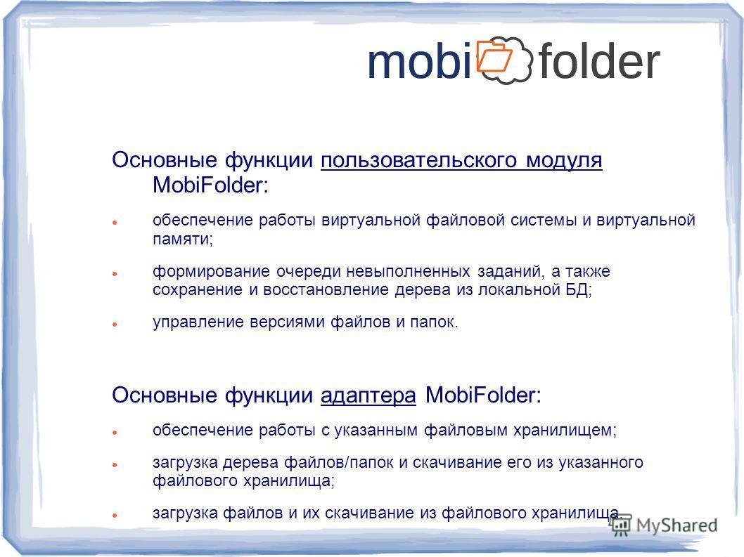 Основные функции пользовательского модуля MobiFolder: обеспечение работы виртуальной файловой системы и виртуальной памяти; формирование очереди невыполненных заданий, а также сохранение и восстановление дерева из локальной БД; управление версиями фа
