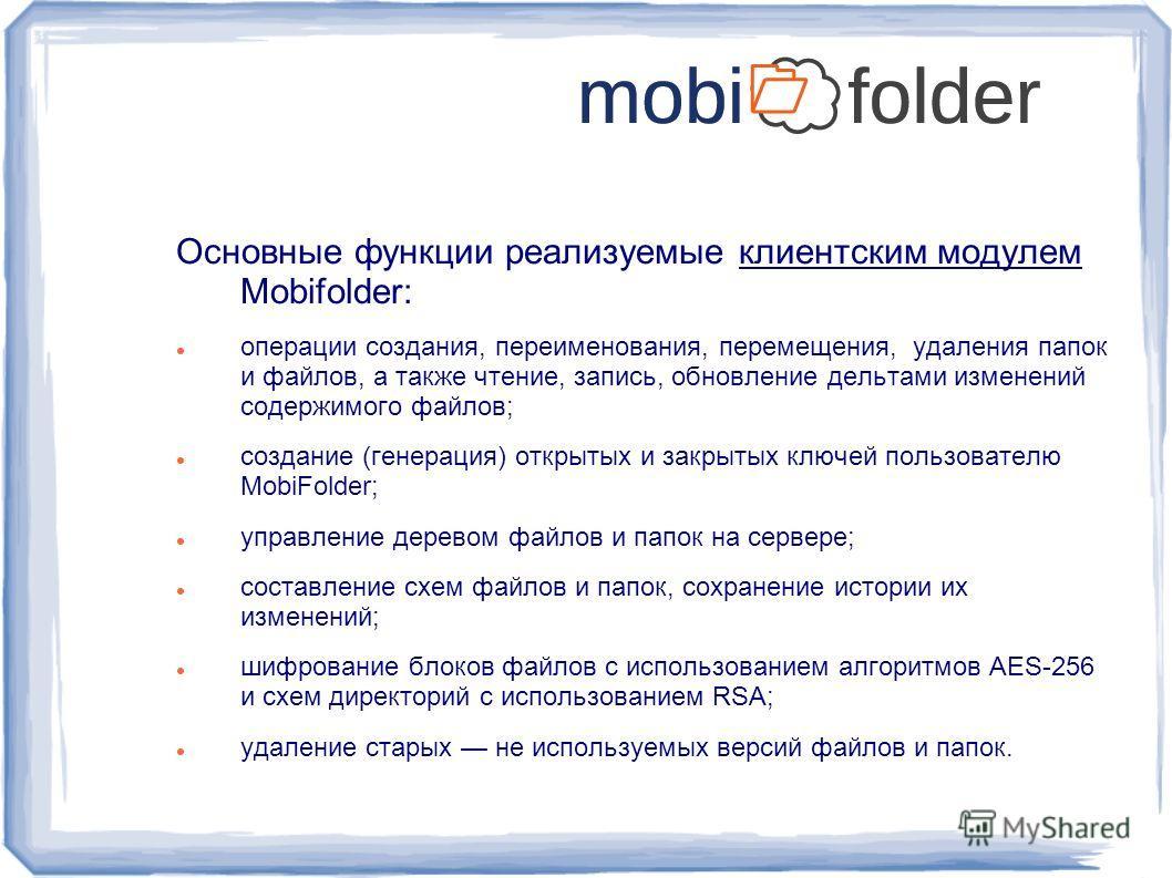 Основные функции реализуемые клиентским модулем Mobifolder: операции создания, переименования, перемещения, удаления папок и файлов, а также чтение, запись, обновление дельтами изменений содержимого файлов; создание (генерация) открытых и закрытых кл