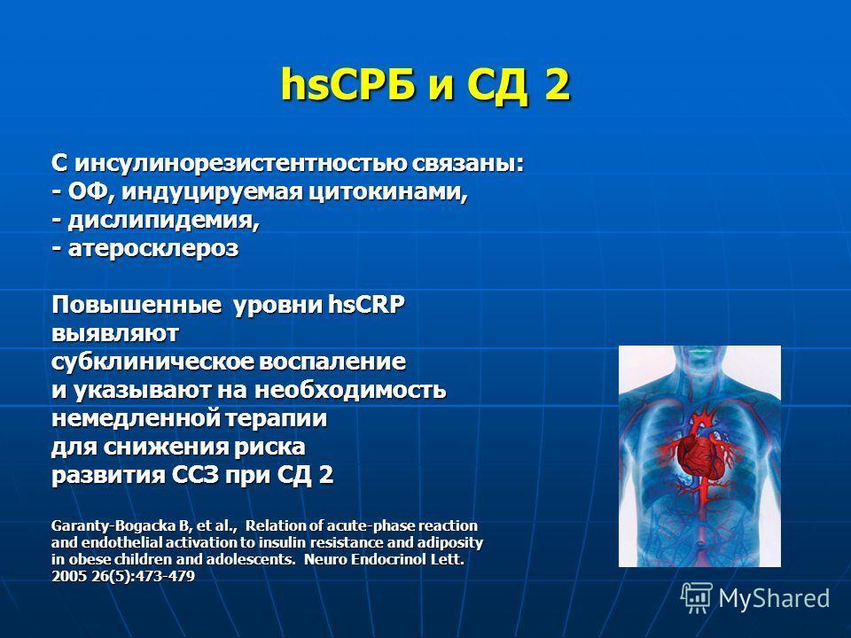 hsСРБ и СД 2 С инсулинорезистентностью связаны: - ОФ, индуцируемая цитокинами, - дислипидемия, - атеросклероз Повышенные уровни hsCRP выявляют субклиническое воспаление и указывают на необходимость немедленной терапии для снижения риска развития ССЗ