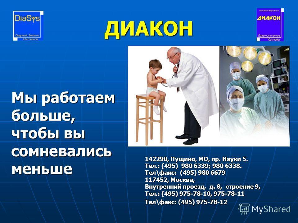 ДИАКОН Мы работаем больше, чтобы вы сомневалисьменьше E-mail: sale@diakon- diagnostics.ru http://www.diakon- diagnostics.ru 142290, Пущино, МО, пр. Науки 5. Тел.: (495) 980 6339; 980 6338. Тел\факс: (495) 980 6679 117452, Москва, Внутренний проезд, д