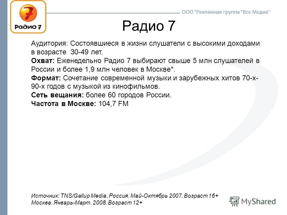 Радио 7 Аудитория: Состоявшиеся в жизни слушатели с высокими доходами в возрасте 30-49 лет. Охват: Еженедельно Радио 7 выбирают свыше 5 млн слушателей в России и более 1,9 млн человек в Москве*. Формат: Сочетание современной музыки и зарубежных хитов