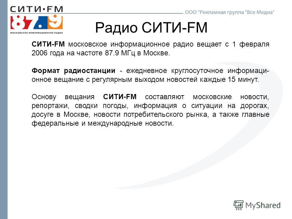 Радио СИТИ-FM СИТИ-FM московское информационное радио вещает с 1 февраля 2006 года на частоте 87.9 МГц в Москве. Формат радиостанции - ежедневное круглосуточное информаци- онное вещание с регулярным выходом новостей каждые 15 минут. Основу вещания СИ