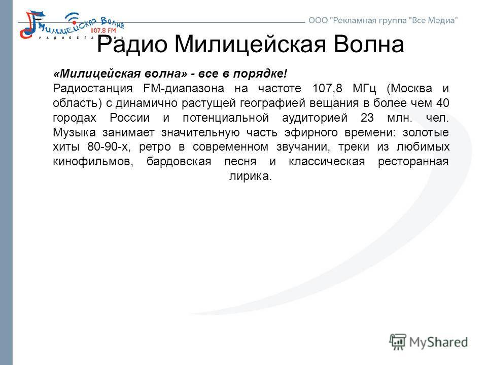 Радио Милицейская Волна «Милицейская волна» - все в порядке! Радиостанция FM-диапазона на частоте 107,8 МГц (Москва и область) с динамично растущей географией вещания в более чем 40 городах России и потенциальной аудиторией 23 млн. чел. Музыка занима