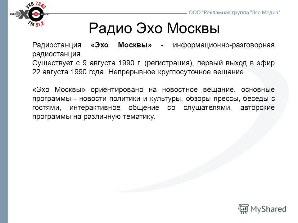 Радио Эхо Москвы Радиостанция «Эхо Москвы» - информационно-разговорная радиостанция. Существует с 9 августа 1990 г. (регистрация), первый выход в эфир 22 августа 1990 года. Непрерывное круглосуточное вещание. «Эхо Москвы» ориентировано на новостное в