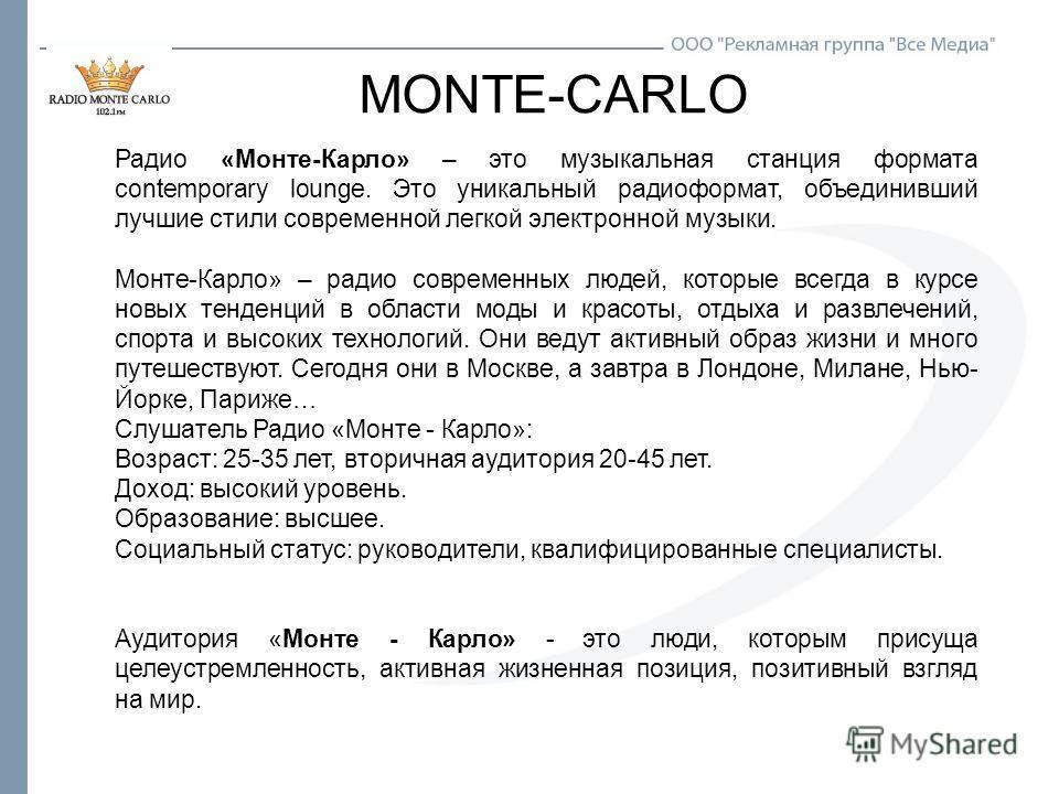 MONTE-CARLO Радио «Монте-Карло» – это музыкальная станция формата contemporary lounge. Это уникальный радиоформат, объединивший лучшие стили современной легкой электронной музыки. Монте-Карло» – радио современных людей, которые всегда в курсе новых т