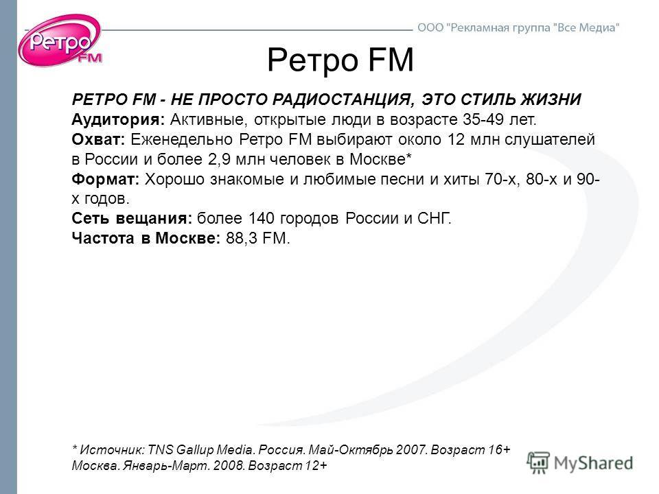 Ретро FM РЕТРО FM - НЕ ПРОСТО РАДИОСТАНЦИЯ, ЭТО СТИЛЬ ЖИЗНИ Аудитория: Активные, открытые люди в возрасте 35-49 лет. Охват: Еженедельно Ретро FM выбирают около 12 млн слушателей в России и более 2,9 млн человек в Москве* Формат: Хорошо знакомые и люб