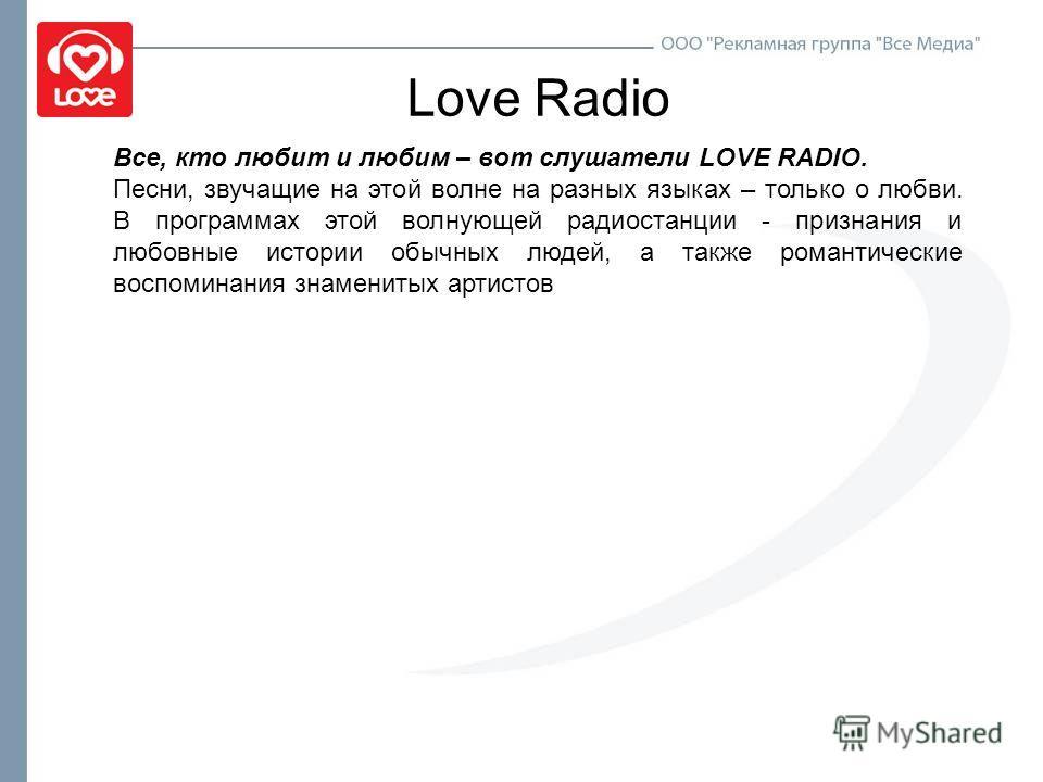 Love Radio Все, кто любит и любим – вот слушатели LOVE RADIO. Песни, звучащие на этой волне на разных языках – только о любви. В программах этой волнующей радиостанции - признания и любовные истории обычных людей, а также романтические воспоминания з