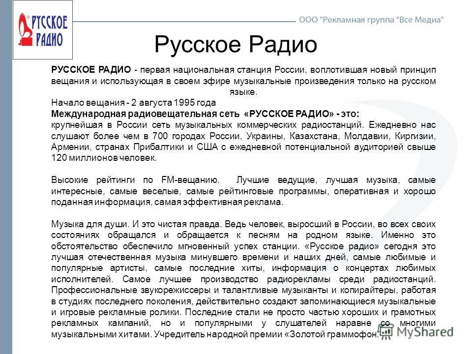 Русское Радио РУССКОЕ РАДИО - первая национальная станция России, воплотившая новый принцип вещания и использующая в своем эфире музыкальные произведения только на русском языке. Начало вещания - 2 августа 1995 года Международная радиовещательная сет