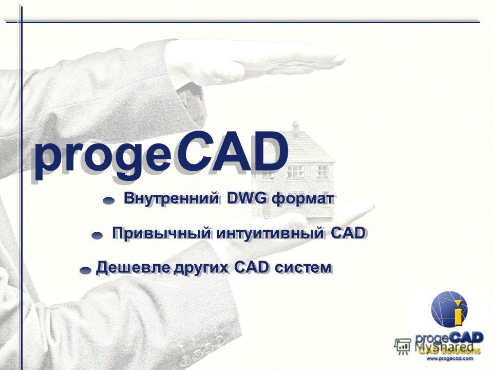 Внутренний DWG формат Дешевле других CAD систем Привычный интуитивный CAD