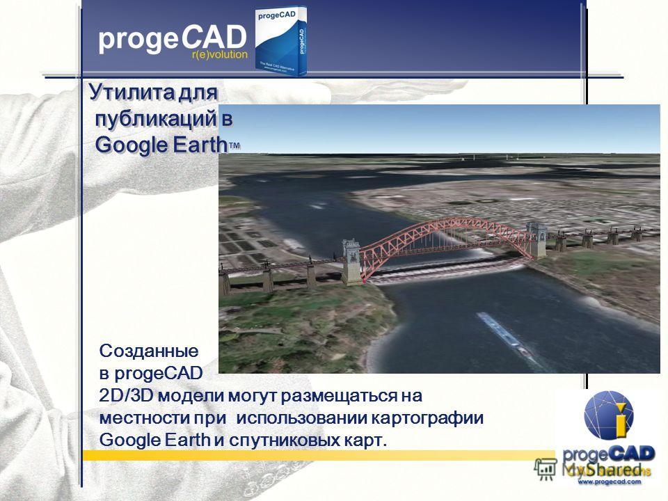 Созданные в progeCAD 2D/3D модели могут размещаться на местности при использовании картографии Google Earth и спутниковых карт. Утилита для публикаций в Google Earth Утилита для публикаций в Google Earth