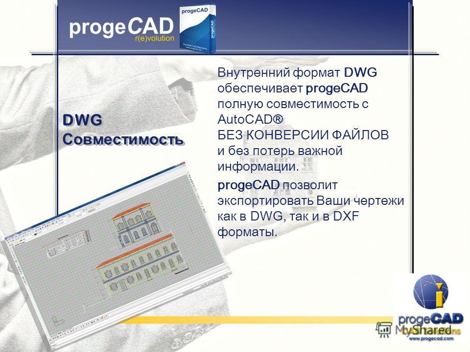 DWG Совместимость Внутренний формат DWG обеспечивает progeCAD полную совместимость с AutoCAD ® БЕЗ КОНВЕРСИИ ФАЙЛОВ и без потерь важной информации. progeCAD позволит экспортировать Ваши чертежи как в DWG, так и в DXF форматы.