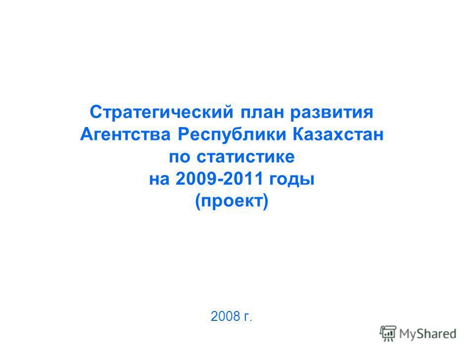 Стратегический план развития Агентства Республики Казахстан по статистике на 2009-2011 годы (проект) 2008 г.
