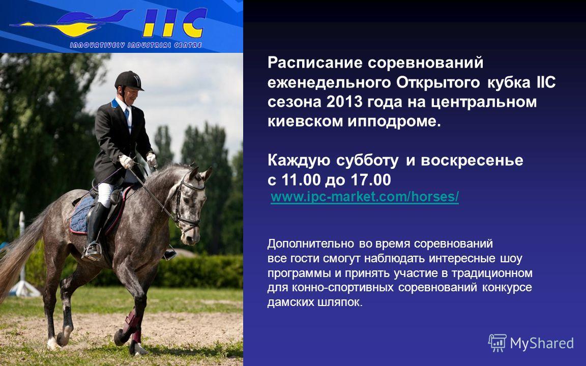 Расписание соревнований еженедельного Открытого кубка IIC сезона 2013 года на центральном киевском ипподроме. Каждую субботу и воскресенье с 11.00 до 17.00 www.ipc-market.com/horses/ Дополнительно во время соревнований все гости смогут наблюдать инте