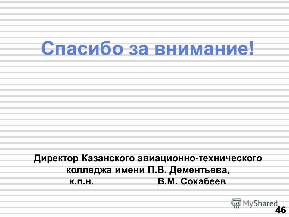 Спасибо за внимание! Директор Казанского авиационно-технического колледжа имени П.В. Дементьева, к.п.н. В.М. Сохабеев 46