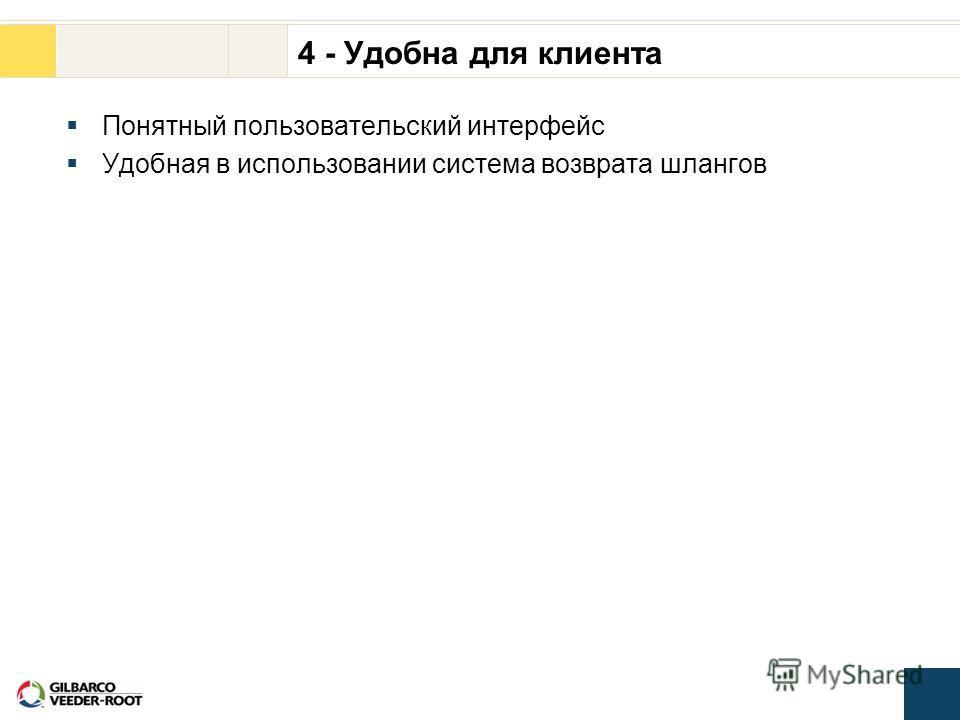4 - Удобна для клиента Понятный пользовательский интерфейс Удобная в использовании система возврата шлангов