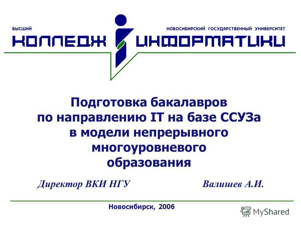 Новосибирск, 2006 Директор ВКИ НГУ Валишев А.И. Подготовка бакалавров по направлению IT на базе ССУЗа в модели непрерывного многоуровневого образования