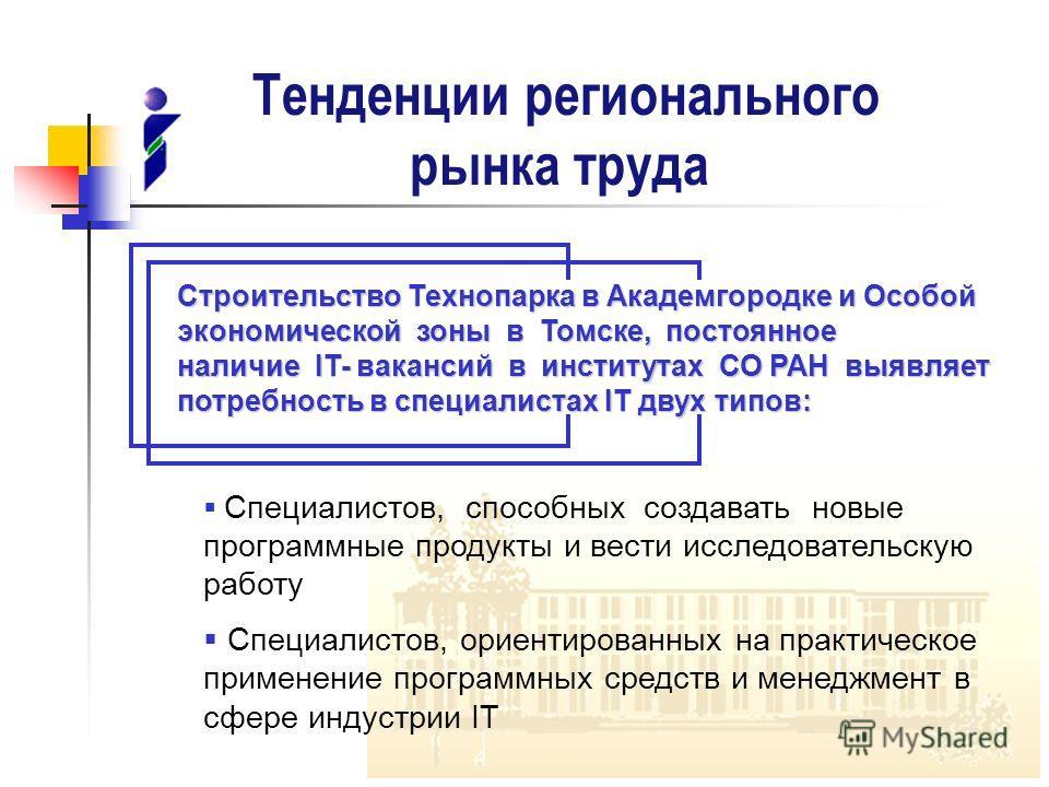 Тенденции регионального рынка труда Строительство Технопарка в Академгородке и Особой экономической зоны в Томске, постоянное наличие IT- вакансий в институтах СО РАН выявляет потребность в специалистах IT двух типов: Специалистов, способных создават