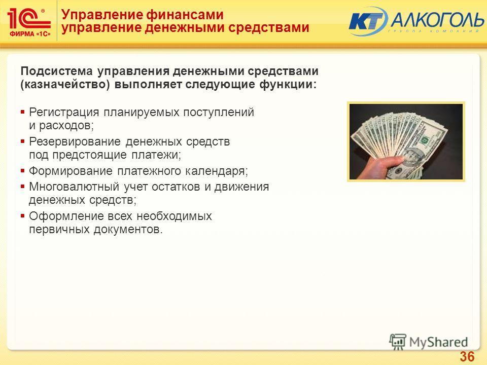 36 Управление финансами управление денежными средствами Подсистема управления денежными средствами (казначейство) выполняет следующие функции: Регистрация планируемых поступлений и расходов; Резервирование денежных средств под предстоящие платежи; Фо