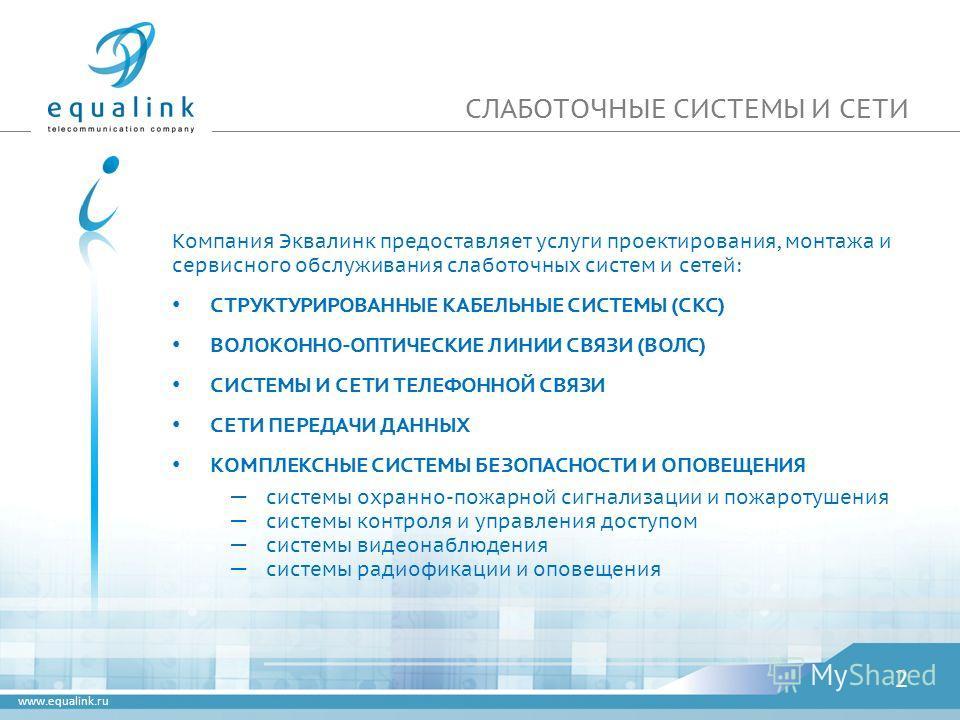 www.equalink.ru СЛАБОТОЧНЫЕ СИСТЕМЫ И СЕТИ Компания Эквалинк предоставляет услуги проектирования, монтажа и сервисного обслуживания слаботочных систем и сетей: СТРУКТУРИРОВАННЫЕ КАБЕЛЬНЫЕ СИСТЕМЫ (СКС) ВОЛОКОННО-ОПТИЧЕСКИЕ ЛИНИИ СВЯЗИ (ВОЛС) СИСТЕМЫ