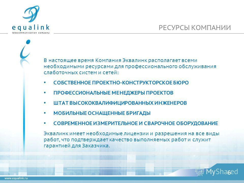 www.equalink.ru РЕСУРСЫ КОМПАНИИ В настоящее время Компания Эквалинк располагает всеми необходимыми ресурсами для профессионального обслуживания слаботочных систем и сетей: СОБСТВЕННОЕ ПРОЕКТНО-КОНСТРУКТОРСКОЕ БЮРО ПРОФЕССИОНАЛЬНЫЕ МЕНЕДЖЕРЫ ПРОЕКТОВ